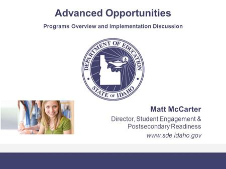 Advanced Opportunities Programs Overview and Implementation Discussion Matt McCarter Director, Student Engagement & Postsecondary Readiness www.sde.idaho.gov.