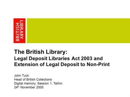 1 The British Library: Legal Deposit Libraries Act 2003 and Extension of Legal Deposit to Non-Print John Tuck Head of British Collections Digital memory,