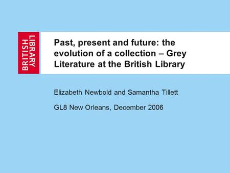 Past, present and future: the evolution of a collection – Grey Literature at the British Library Elizabeth Newbold and Samantha Tillett GL8 New Orleans,