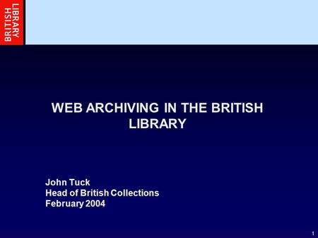 1 WEB ARCHIVING IN THE BRITISH LIBRARY John Tuck Head of British Collections February 2004.