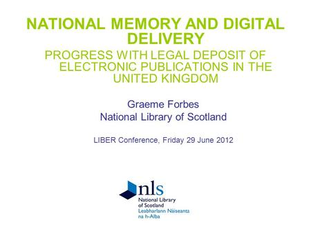 NATIONAL MEMORY AND DIGITAL DELIVERY PROGRESS WITH LEGAL DEPOSIT OF ELECTRONIC PUBLICATIONS IN THE UNITED KINGDOM Graeme Forbes National Library of Scotland.