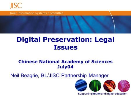Supporting further and higher education Digital Preservation: Legal Issues Chinese National Academy of Sciences July04 Neil Beagrie, BL/JISC Partnership.
