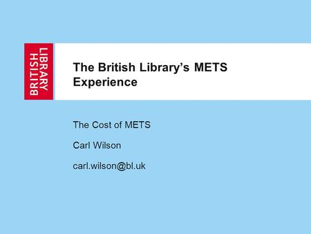 The British Library's METS Experience The Cost of METS Carl Wilson