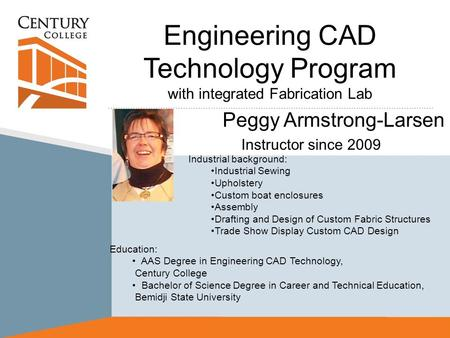 Engineering CAD Technology Program with integrated Fabrication Lab Peggy Armstrong-Larsen Instructor since 2009 Industrial background: Industrial Sewing.