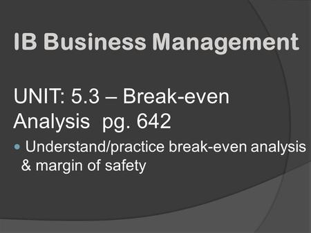 UNIT: 5.3 – Break-even Analysis pg. 642 Understand/practice break-even analysis & margin of safety IB Business Management.