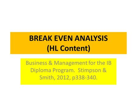 BREAK EVEN ANALYSIS (HL Content) Business & Management for the IB Diploma Program. Stimpson & Smith, 2012, p338-340.