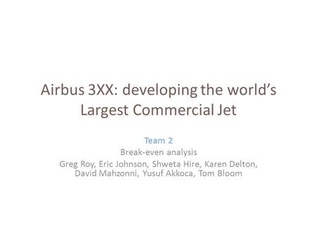 Team 2 Break-even analysis Greg Roy, Eric Johnson, Shweta Hire, Karen Delton, David Mahzonni, Yusuf Akkoca, Tom Bloom Airbus 3XX: developing the world's.
