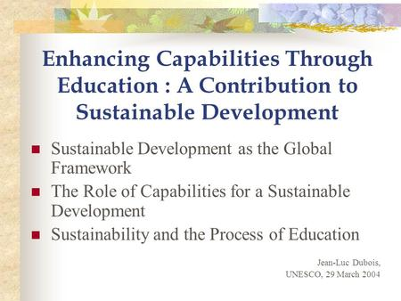 Enhancing Capabilities Through Education : A Contribution to Sustainable Development Sustainable Development as the Global Framework The Role of Capabilities.