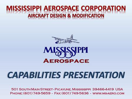 CAPABILITIES PRESENTATION 501 South Main Street - Picayune, Mississippi 39466-4419 USA Phone: (601) 749-5659 - Fax: (601) 749-5636 - www.ms-aero.com.