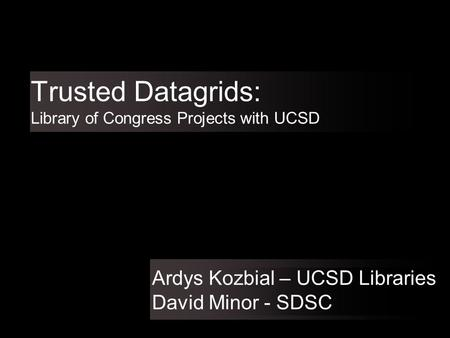 Trusted Datagrids: Library of Congress Projects with UCSD Ardys Kozbial – UCSD Libraries David Minor - SDSC.