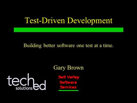Test-Driven Development Gary Brown Building better software one test at a time.