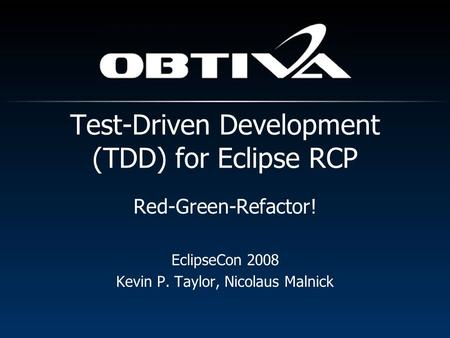 Red-Green-Refactor! EclipseCon 2008 Kevin P. Taylor, Nicolaus Malnick Test-Driven Development (TDD) for Eclipse RCP.