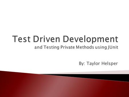 By: Taylor Helsper.  Introduction  Test Driven Development  JUnit  Testing Private Methods  TDD Example  Conclusion.