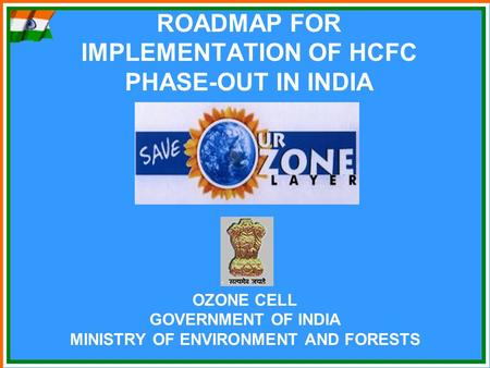 ROADMAP FOR IMPLEMENTATION OF HCFC PHASE-OUT IN INDIA OZONE CELL GOVERNMENT OF INDIA MINISTRY OF ENVIRONMENT AND FORESTS.