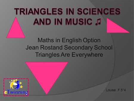 Louise. F 5°4 Maths in English Option Jean Rostand Secondary School Triangles Are Everywhere.