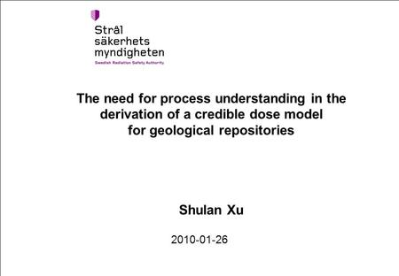 The need for process understanding in the derivation of a credible dose model for geological repositories Shulan Xu 2010-01-26.