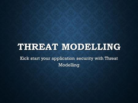 THREAT MODELLING Kick start your application security with Threat Modelling.