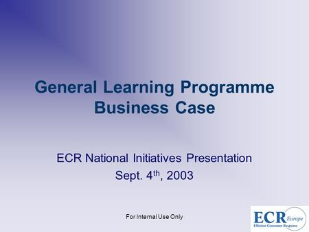 For Internal Use Only General Learning Programme Business Case ECR National Initiatives Presentation Sept. 4 th, 2003.
