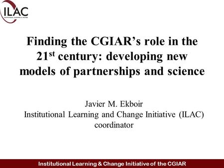 Institutional Learning & Change Initiative of the CGIAR Finding the CGIAR's role in the 21 st century: developing new models of partnerships and science.