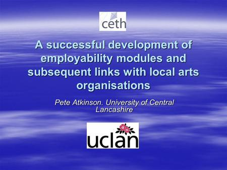 A successful development of employability modules and subsequent links with local arts organisations Pete Atkinson. University of Central Lancashire.
