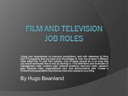 Using your experiences on previous productions, and with reference to films and TV programs that you have prior knowledge of, look into at least 5 different.