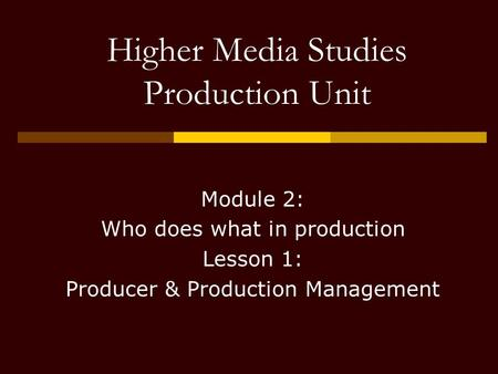 Higher Media Studies Production Unit Module 2: Who does what in production Lesson 1: Producer & Production Management.