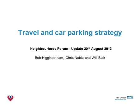 The Christie NHS Foundation Trust Travel and car parking strategy Neighbourhood Forum - Update 20 th August 2013 Bob Higginbotham, Chris Noble and Will.