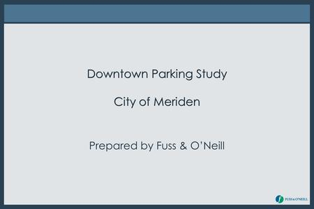 Downtown Parking Study City of Meriden Prepared by Fuss & O'Neill.