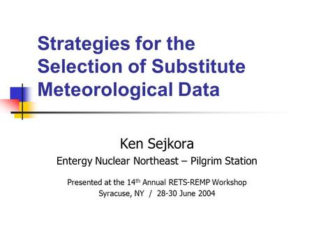 Strategies for the Selection of Substitute Meteorological Data Ken Sejkora Entergy Nuclear Northeast – Pilgrim Station Presented at the 14 th Annual RETS-REMP.