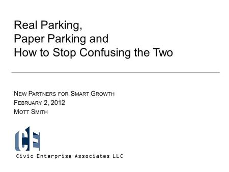 Real Parking, Paper Parking and How to Stop Confusing the Two N EW P ARTNERS FOR S MART G ROWTH F EBRUARY 2, 2012 M OTT S MITH Civic Enterprise Associates.