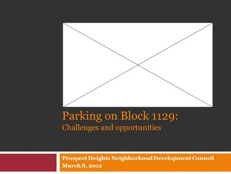 Parking on Block 1129: Challenges and opportunities Prospect Heights Neighborhood Development Council March 8, 2012.