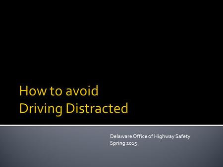"Delaware Office of Highway Safety Spring 2015. ""Distraction occurs when a driver voluntarily diverts attention away from driving to something not related."