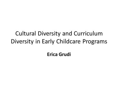 Cultural Diversity and Curriculum Diversity in Early Childcare Programs Erica Grudi.