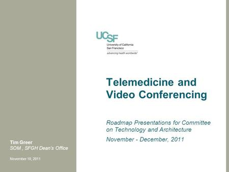 Telemedicine and Video Conferencing Roadmap Presentations for Committee on Technology and Architecture November - December, 2011 Tim Greer SOM, SFGH Dean's.