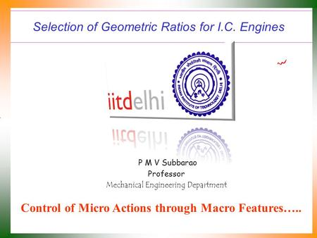Selection of Geometric Ratios for I.C. Engines P M V Subbarao Professor Mechanical Engineering Department Control of Micro Actions through Macro Features…..