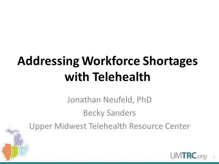 Addressing Workforce Shortages with Telehealth Jonathan Neufeld, PhD Becky Sanders Upper Midwest Telehealth Resource Center 1.