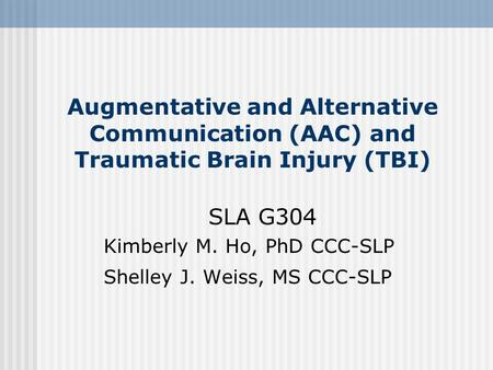Augmentative and Alternative Communication (AAC) and Traumatic Brain Injury (TBI) SLA G304 Kimberly M. Ho, PhD CCC-SLP Shelley J. Weiss, MS CCC-SLP.