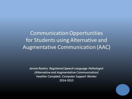 Communication Opportunities for Students using Alternative and Augmentative Communication (AAC) Jennie Rankin, Registered Speech-Language Pathologist (Alternative.