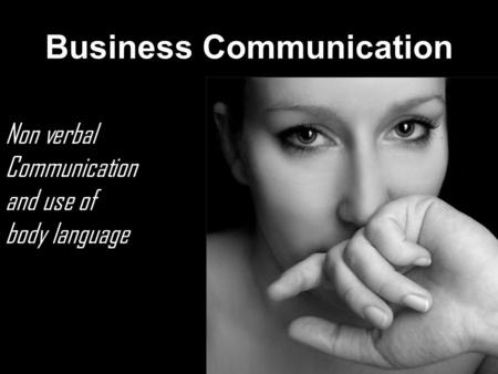 Business Communication Non verbal Communication and use of body language.