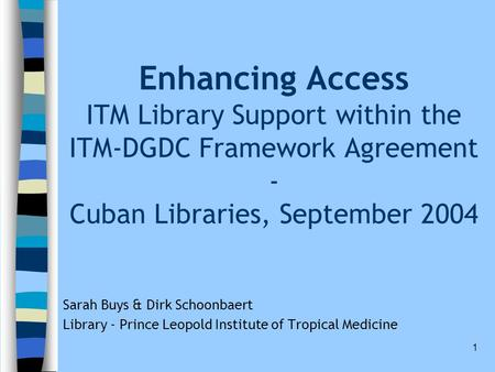 1 Enhancing Access ITM Library Support within the ITM-DGDC Framework Agreement - Cuban Libraries, September 2004 Sarah Buys & Dirk Schoonbaert Library.