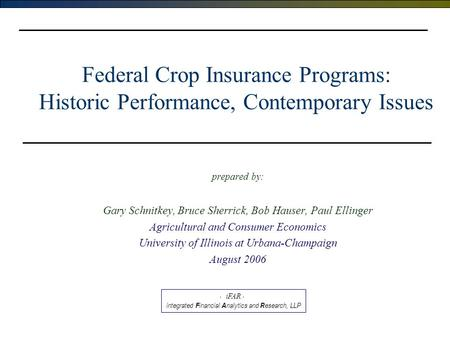 Federal Crop Insurance Programs: Historic Performance, Contemporary Issues prepared by: Gary Schnitkey, Bruce Sherrick, Bob Hauser, Paul Ellinger Agricultural.