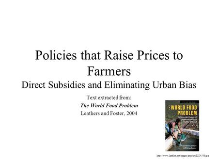 Policies that Raise Prices to Farmers Direct Subsidies and Eliminating Urban Bias Text extracted from: The World Food Problem Leathers and Foster, 2004.