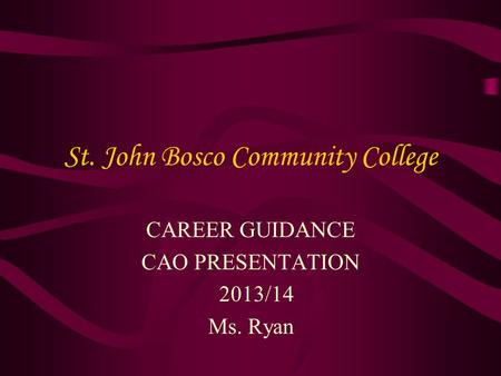 St. John Bosco Community College CAREER GUIDANCE CAO PRESENTATION 2013/14 Ms. Ryan.