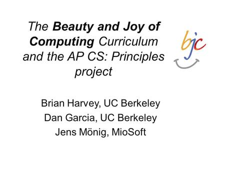 The Beauty and Joy of Computing Curriculum and the AP CS: Principles project Brian Harvey, UC Berkeley Dan Garcia, UC Berkeley Jens Mönig, MioSoft.