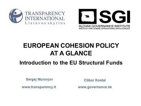 Www.governance.sk www.transparency.lt EUROPEAN COHESION POLICY AT A GLANCE Introduction to the EU Structural Funds Ctibor Kostal Sergej Muravjov.