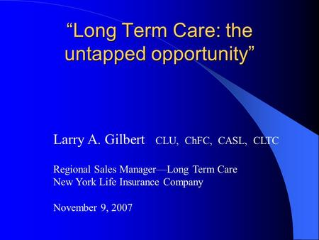 """Long Term Care: the untapped opportunity"" Larry A. Gilbert CLU, ChFC, CASL, CLTC Regional Sales Manager—Long Term Care New York Life Insurance Company."