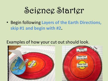 Science Starter Begin following Layers of the Earth Directions, skip #1 and begin with #2. Examples of how your cut out should look.
