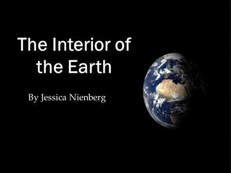 "By Jessica Nienberg The Interior of the Earth The Interior of the Earth *Grade 8 *Earth Science *ODE Standards/ Content Statement: ""The composition and."