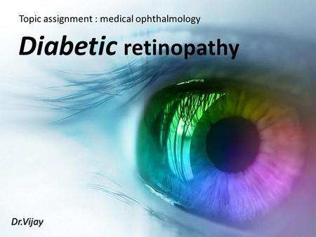 Diabetic retinopathy Topic assignment : medical ophthalmology Dr.Vijay.