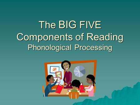 The BIG FIVE Components of Reading Phonological Processing.